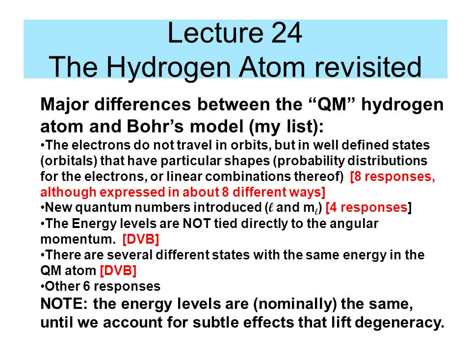 Lecture 24 The Hydrogen Atom revisited Major differences between the QM hydrogen atom and Bohr's model (my list): The electrons do not travel in orbits, but in well defined states (orbitals) that have particular shapes (probability distributions for the electrons, or linear combinations thereof) [8 responses, although expressed in about 8 different ways] New quantum numbers introduced ( l and m l ) [4 responses] The Energy levels are NOT tied directly to the angular momentum.