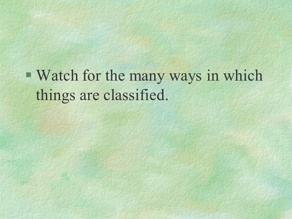 §Watch for the many ways in which things are classified.