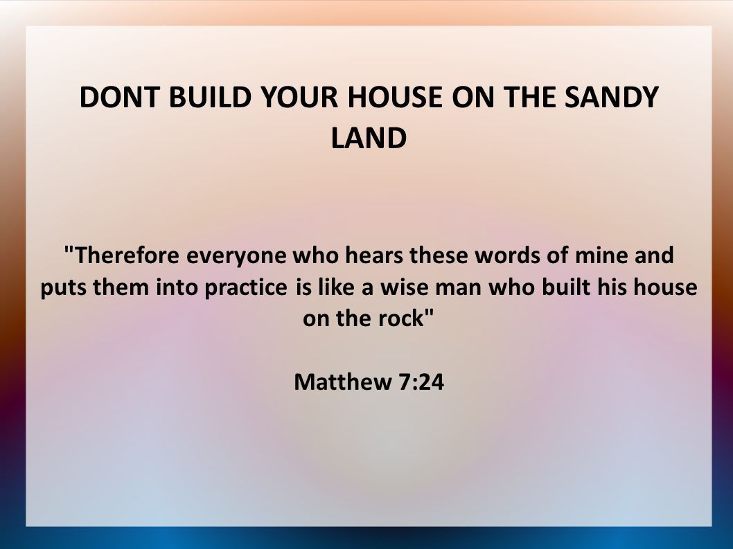 Wise man built his house upon the rock sermon - 1 Dont Build Your House