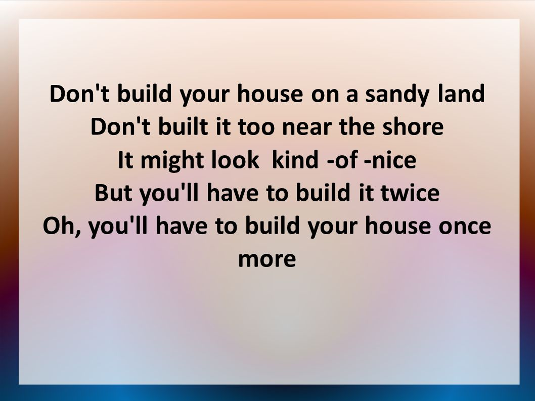 Don t build your house on a sandy land Don t built it too near the shore It might look kind -of -nice But you ll have to build it twice Oh, you ll have to build your house once more