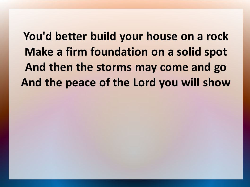 You'd better build your house on a rock Make a firm foundation on a solid spot And then the storms may come and go And the peace of the Lord you will
