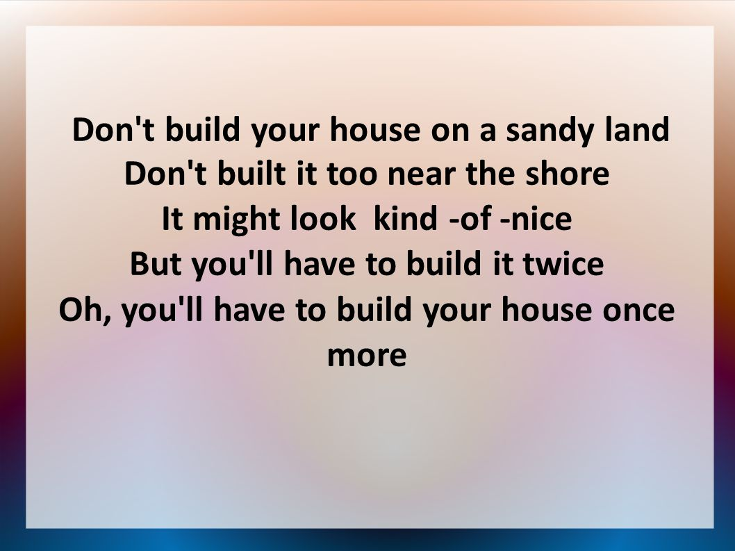 Don't build your house on a sandy land Don't built it too near the shore It might look kind -of -nice But you'll have to build it twice Oh, you'll hav