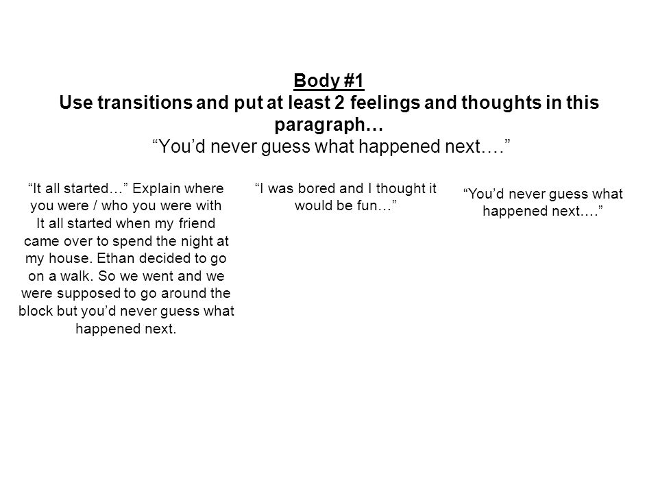 Body #1 Use transitions and put at least 2 feelings and thoughts in this paragraph… You'd never guess what happened next…. It all started… Explain where you were / who you were with It all started when my friend came over to spend the night at my house.