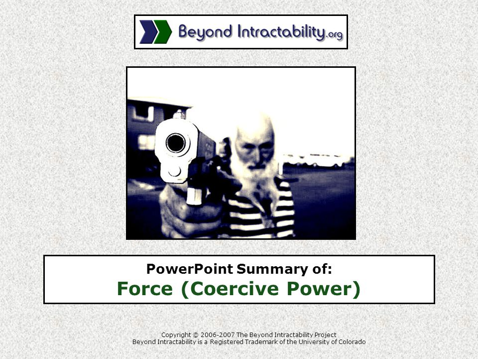 Copyright © 2006-2007 The Beyond Intractability Project Beyond Intractability is a Registered Trademark of the University of Colorado PowerPoint Summary of: Force (Coercive Power)