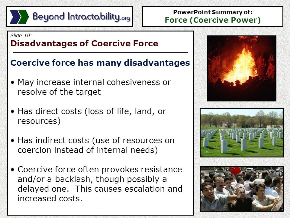 Slide 10: Disadvantages of Coercive Force Coercive force has many disadvantages May increase internal cohesiveness or resolve of the target Has direct costs (loss of life, land, or resources) Has indirect costs (use of resources on coercion instead of internal needs) Coercive force often provokes resistance and/or a backlash, though possibly a delayed one.