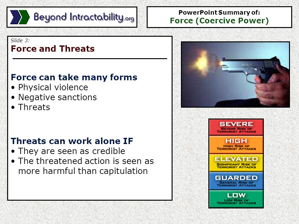 Slide 4: Risks and Reasons for Force Force is risky, because It often generates a backlash It is often the most expensive conflict response However, force is often used because Parties want to make a statement Parties don't see any alternative PowerPoint Summary of: Force (Coercive Power)
