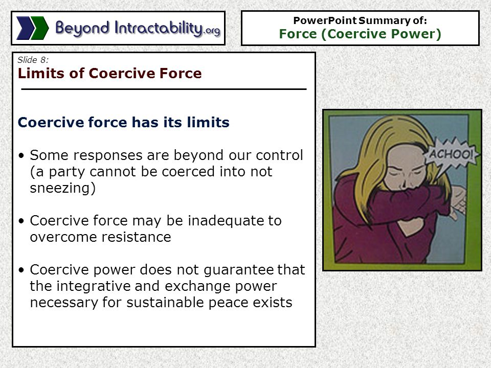 Slide 9: Advantages of Coercive Force Coercive force has some advantages May be the only option in the face of truly imminent danger May be the most effective way to ensure access to important or limited resources Can improve internal cohesion in response to a common enemy Sometimes is faster than other forms of force — if it works, it gets you what you want more quickly PowerPoint Summary of: Force (Coercive Power)