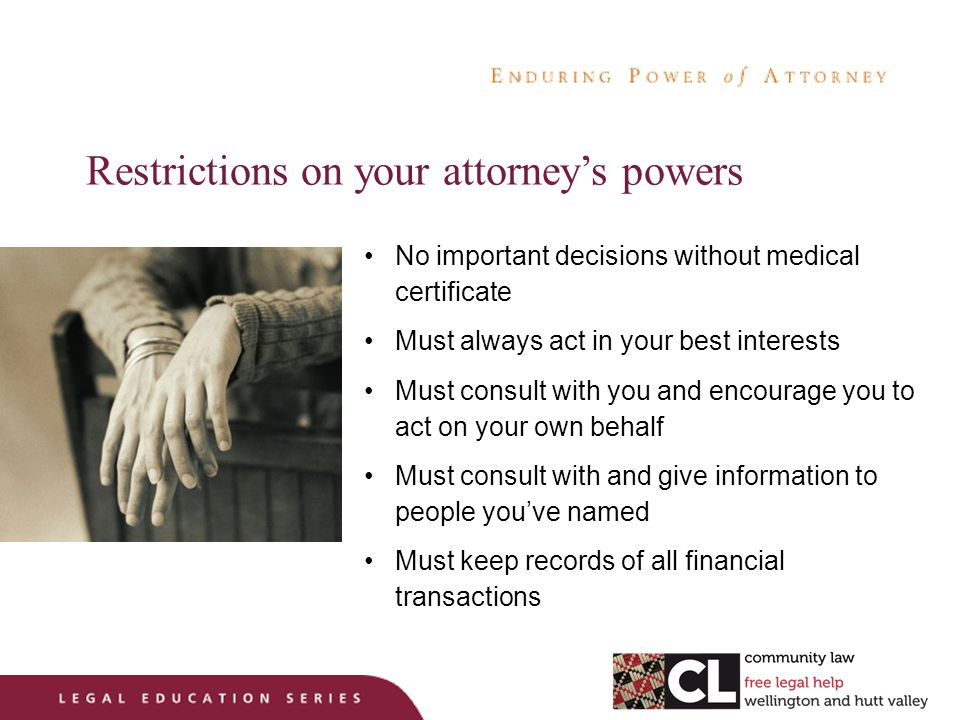 Restrictions on your attorney's powers No important decisions without medical certificate Must always act in your best interests Must consult with you and encourage you to act on your own behalf Must consult with and give information to people you've named Must keep records of all financial transactions
