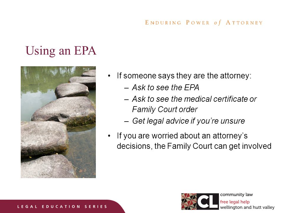 Using an EPA If someone says they are the attorney: –Ask to see the EPA –Ask to see the medical certificate or Family Court order –Get legal advice if you're unsure If you are worried about an attorney's decisions, the Family Court can get involved
