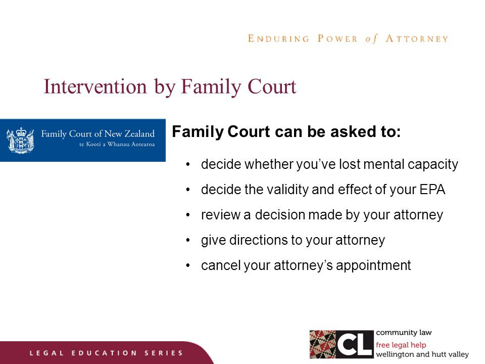 Intervention by Family Court Family Court can be asked to: decide whether you've lost mental capacity decide the validity and effect of your EPA review a decision made by your attorney give directions to your attorney cancel your attorney's appointment