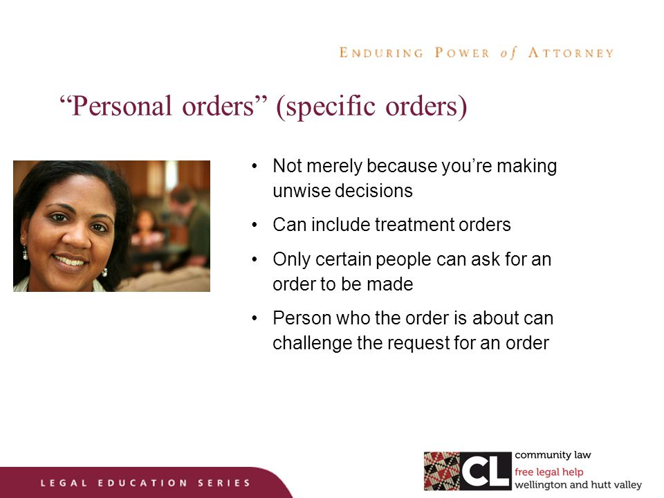 Personal orders (specific orders) Not merely because you're making unwise decisions Can include treatment orders Only certain people can ask for an order to be made Person who the order is about can challenge the request for an order