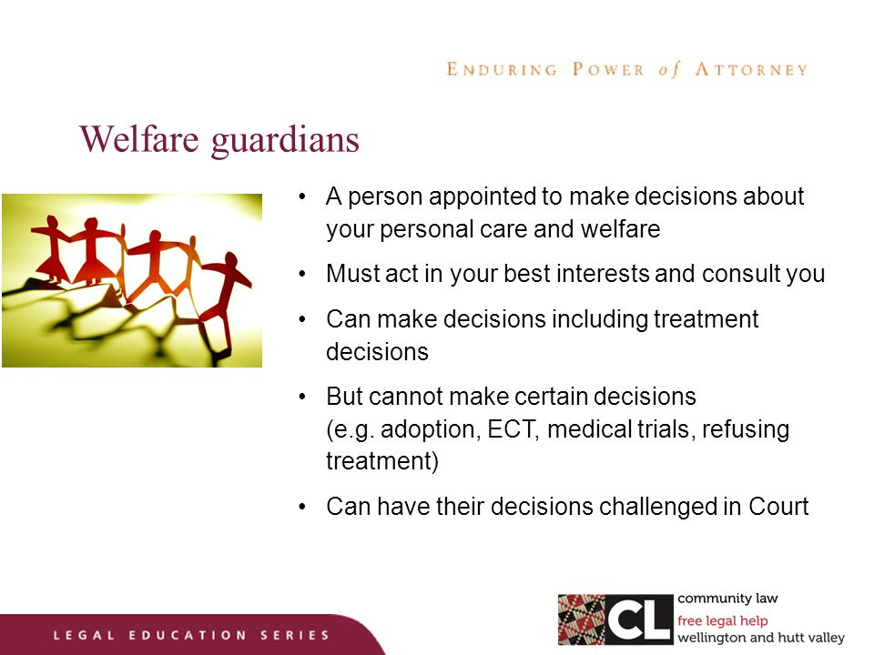 Welfare guardians A person appointed to make decisions about your personal care and welfare Must act in your best interests and consult you Can make decisions including treatment decisions But cannot make certain decisions (e.g.