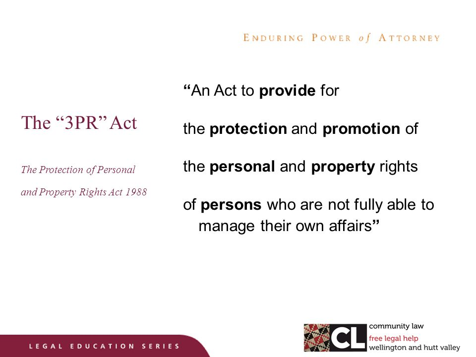 The 3PR Act The Protection of Personal and Property Rights Act 1988 An Act to provide for the protection and promotion of the personal and property rights of persons who are not fully able to manage their own affairs