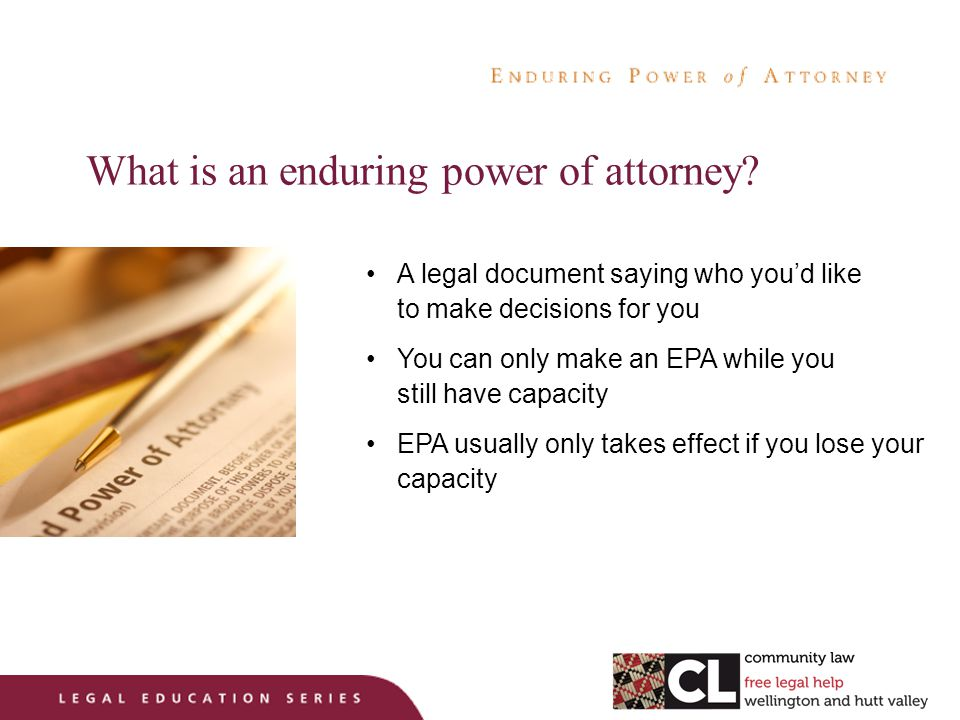 Government review of EPA law Government is seeking feedback on EPAs Current law working well Any problems Suggestions for improvements Surveys on line: DUE end of June 2013 http://www.msd.govt.nz/about-msd-and-our-work/whats- happening/2013/enduring-powers-of-attorney-review.html