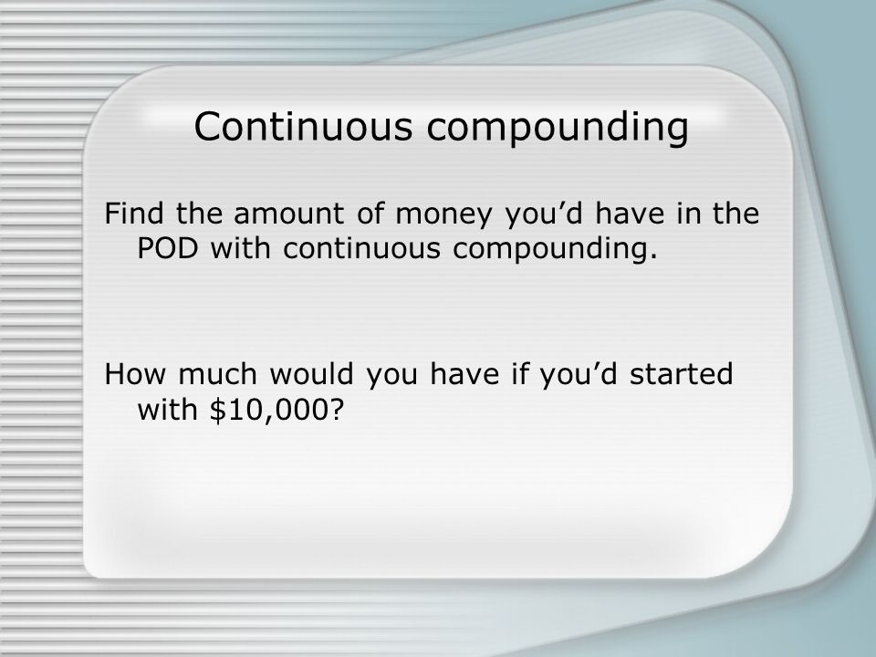 Continuous compounding Find the amount of money you'd have in the POD with continuous compounding.