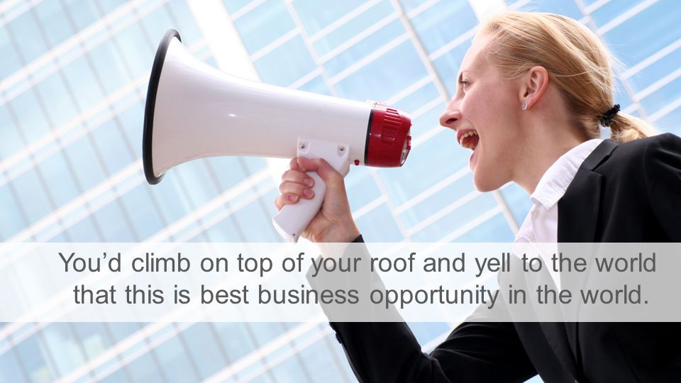 You'd climb on top of your roof and yell to the world that this is best business opportunity in the world.