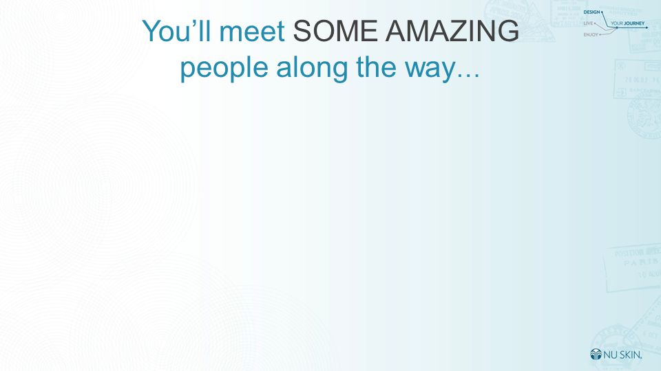 You'll meet SOME AMAZING people along the way …