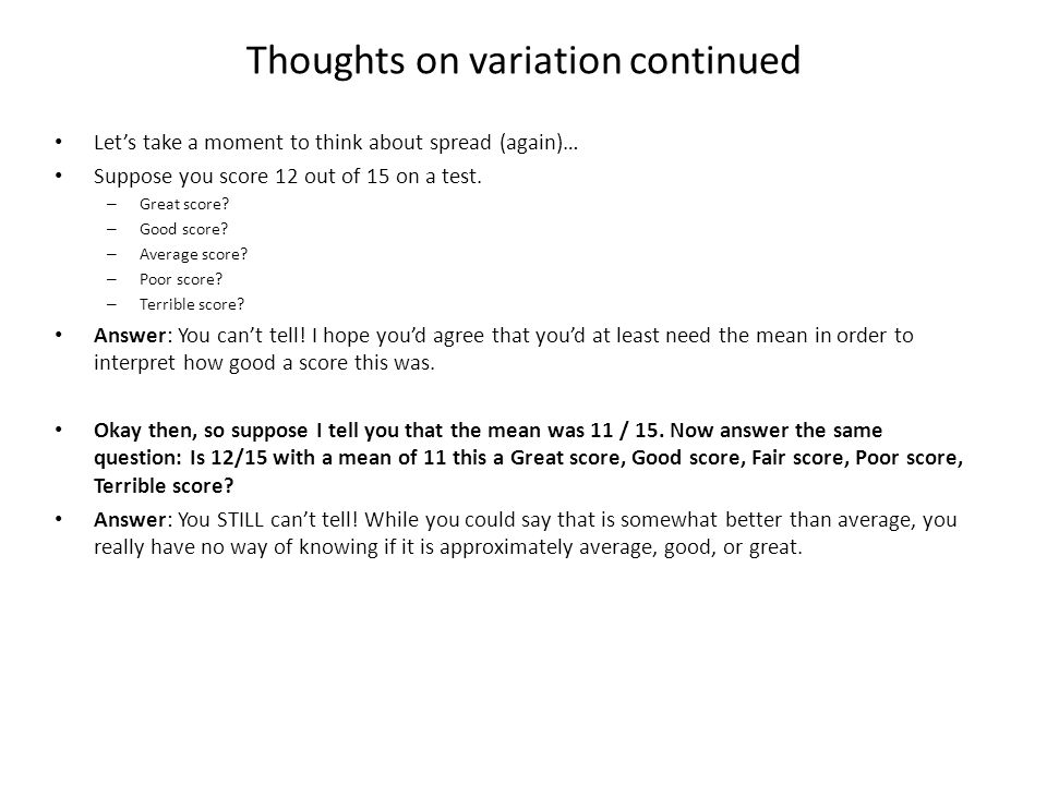 Thoughts on variation continued Let's take a moment to think about spread (again)… Suppose you score 12 out of 15 on a test. – Great score? – Good sco