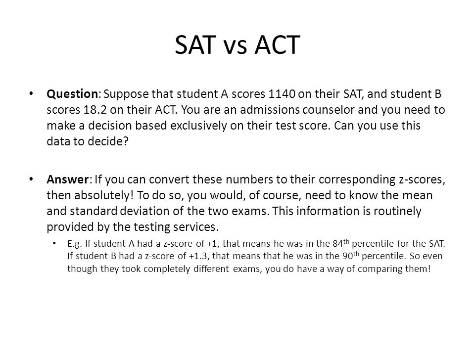 SAT vs ACT Question: Suppose that student A scores 1140 on their SAT, and student B scores 18.2 on their ACT. You are an admissions counselor and you
