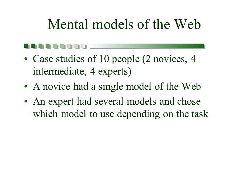 Mental models of the Web Case studies of 10 people (2 novices, 4 intermediate, 4 experts) A novice had a single model of the Web An expert had several models and chose which model to use depending on the task