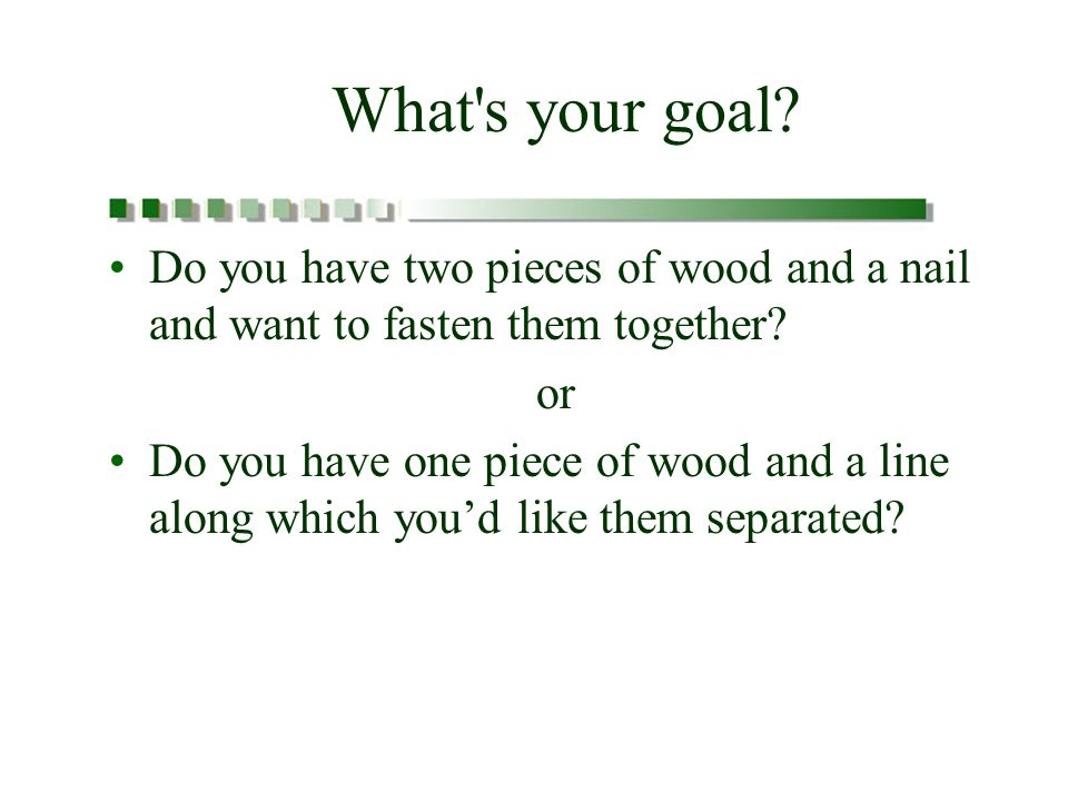 What s your goal. Do you have two pieces of wood and a nail and want to fasten them together.