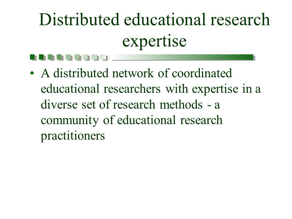 Distributed educational research expertise A distributed network of coordinated educational researchers with expertise in a diverse set of research methods - a community of educational research practitioners