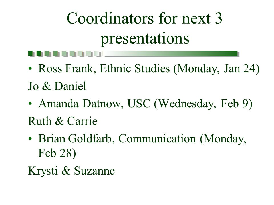 Coordinators for next 3 presentations Ross Frank, Ethnic Studies (Monday, Jan 24) Jo & Daniel Amanda Datnow, USC (Wednesday, Feb 9) Ruth & Carrie Brian Goldfarb, Communication (Monday, Feb 28) Krysti & Suzanne