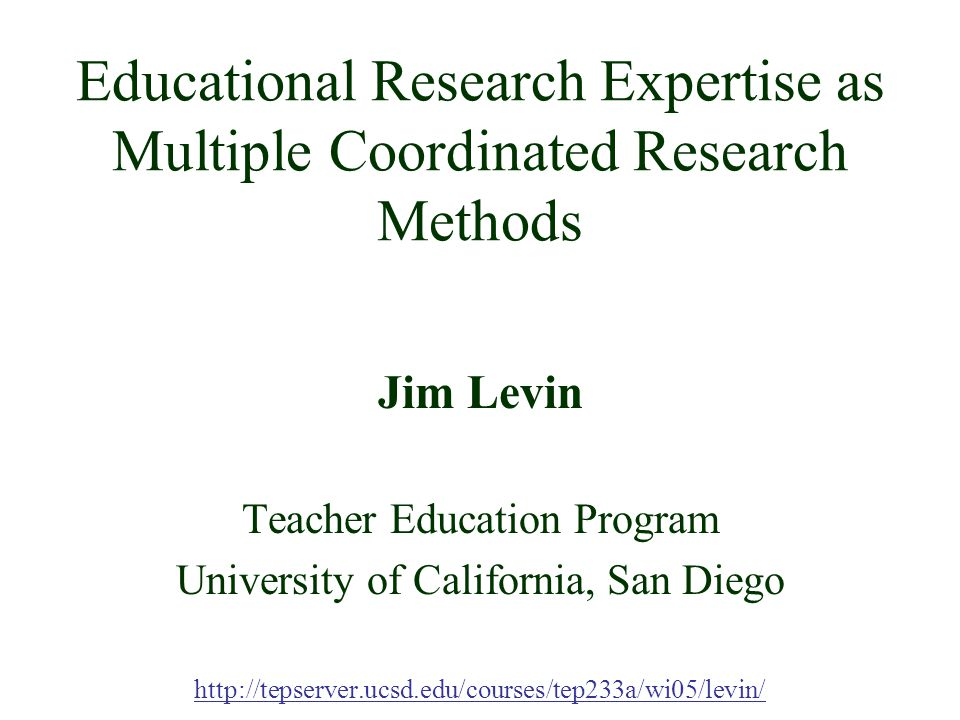 Educational Research Expertise as Multiple Coordinated Research Methods Jim Levin Teacher Education Program University of California, San Diego http://tepserver.ucsd.edu/courses/tep233a/wi05/levin/