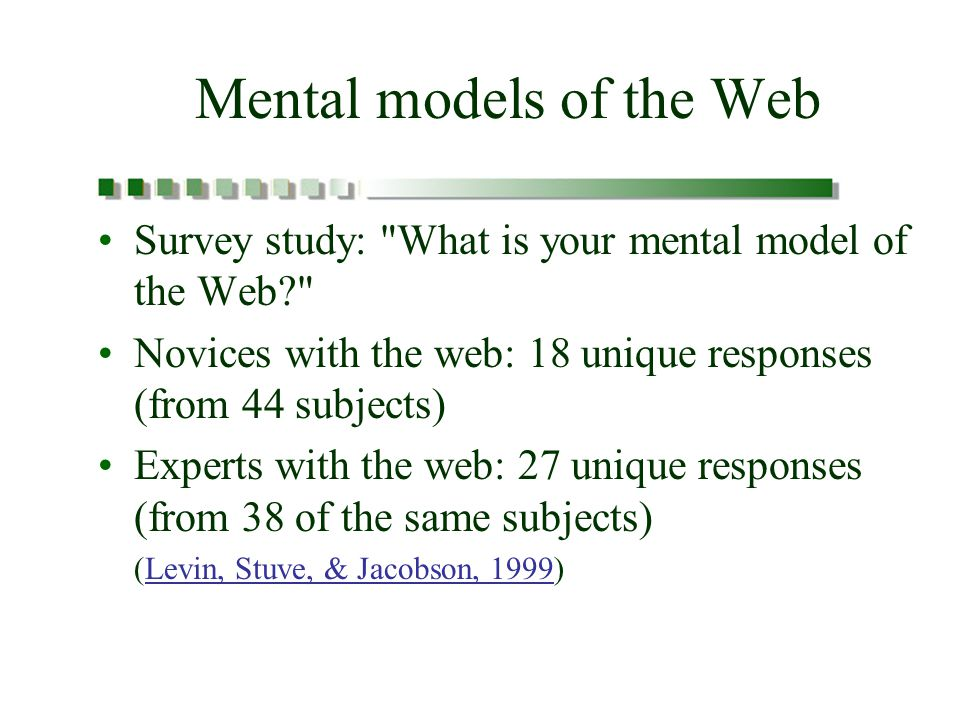 Mental models of the Web Survey study: What is your mental model of the Web Novices with the web: 18 unique responses (from 44 subjects) Experts with the web: 27 unique responses (from 38 of the same subjects) (Levin, Stuve, & Jacobson, 1999)Levin, Stuve, & Jacobson, 1999