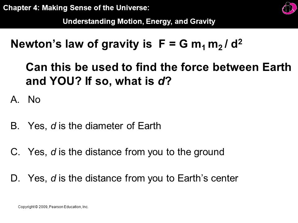 Chapter 4: Making Sense of the Universe: Understanding Motion, Energy, and Gravity Copyright © 2009, Pearson Education, Inc.