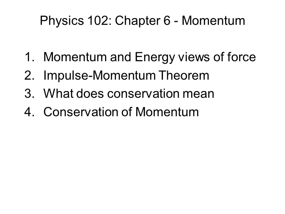Physics 102: Chapter 6 - Momentum 1.Momentum and Energy views of force 2.Impulse-Momentum Theorem 3.What does conservation mean 4.Conservation of Momentum