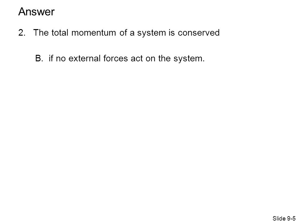 2. The total momentum of a system is conserved B.if no external forces act on the system.