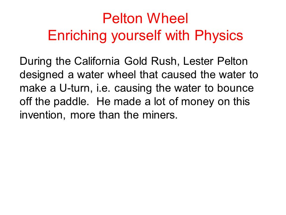 Pelton Wheel Enriching yourself with Physics During the California Gold Rush, Lester Pelton designed a water wheel that caused the water to make a U-turn, i.e.