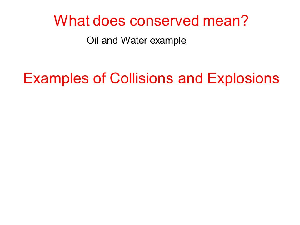 Examples of Collisions and Explosions What does conserved mean Oil and Water example