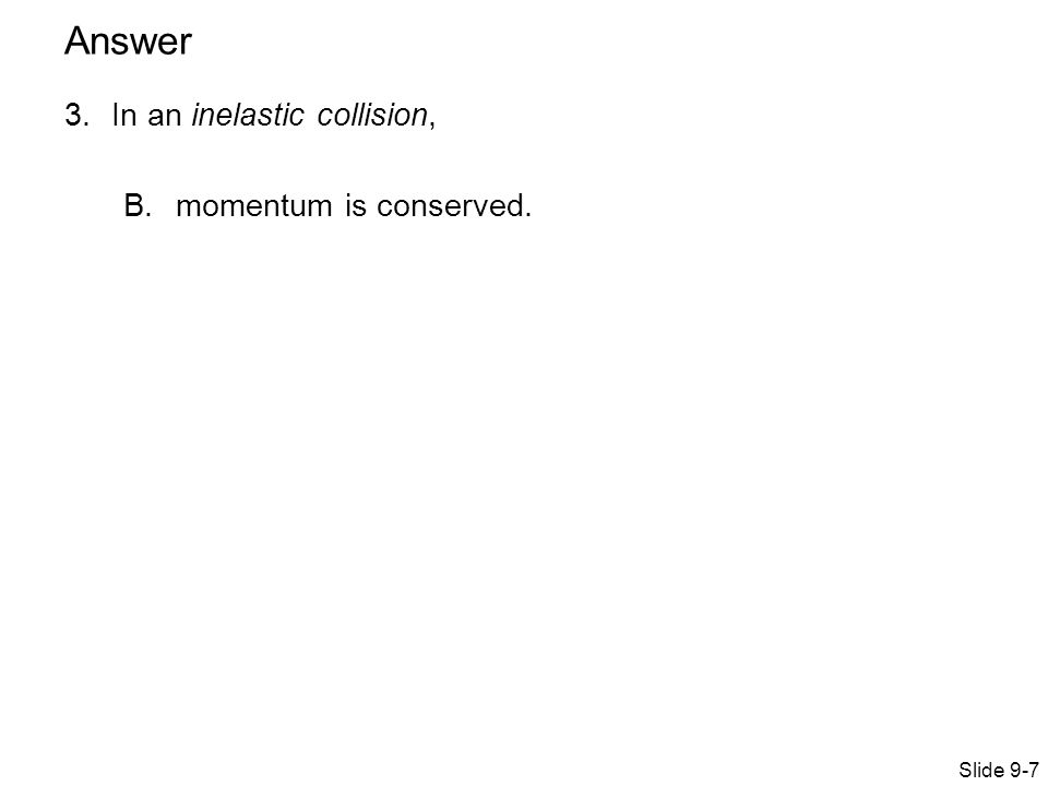 3.In an inelastic collision, B.momentum is conserved. Slide 9-7 Answer
