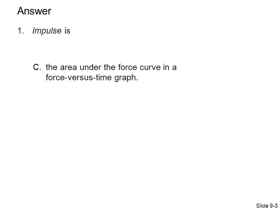 1. Impulse is C.the area under the force curve in a force-versus-time graph. Slide 9-3 Answer
