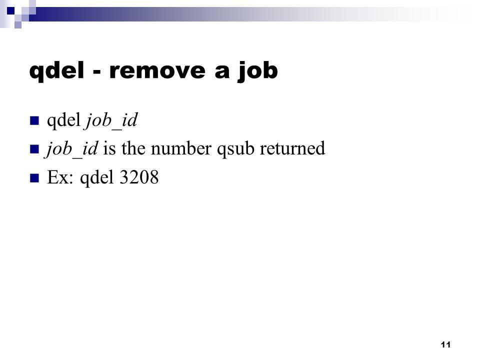 11 qdel - remove a job qdel job_id job_id is the number qsub returned Ex: qdel 3208