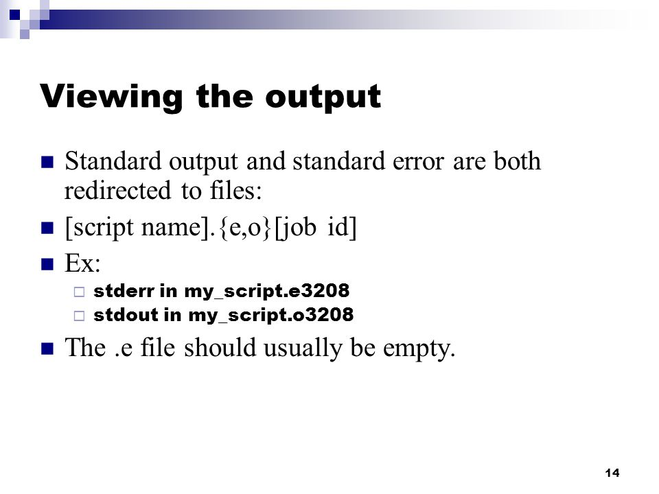 14 Viewing the output Standard output and standard error are both redirected to files: [script name].{e,o}[job id] Ex:  stderr in my_script.e3208  stdout in my_script.o3208 The.e file should usually be empty.