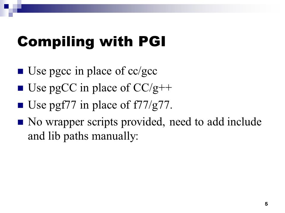 6 Compiling with PGI (cont.) For C or C++, add the following to your compiler flags:  -I$MPICH2_HOME/include  -L$MPICH2_HOME/lib  -lmpich For Fortran, also add:  -lfmpich