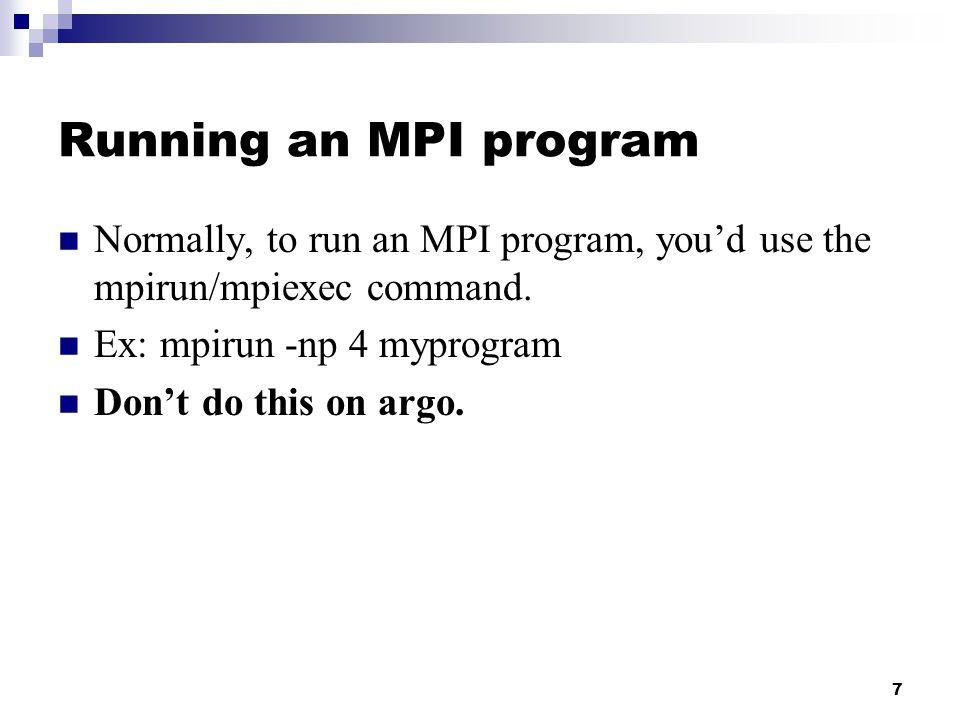 7 Running an MPI program Normally, to run an MPI program, you'd use the mpirun/mpiexec command.