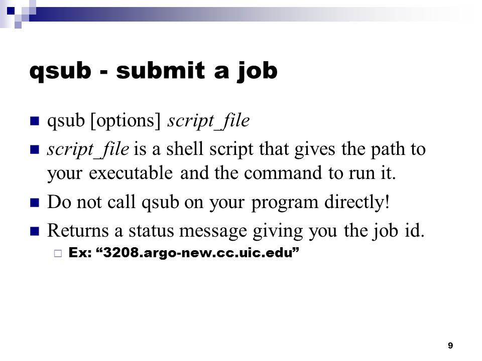 9 qsub - submit a job qsub [options] script_file script_file is a shell script that gives the path to your executable and the command to run it.