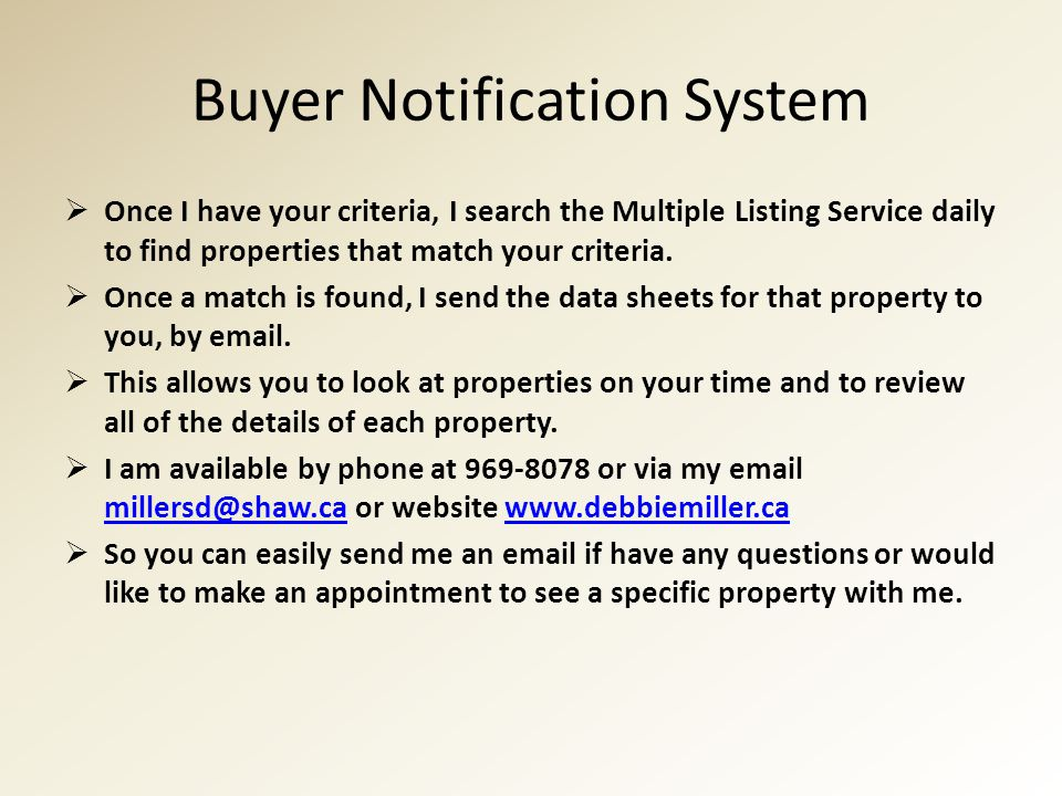 Buyer Notification System  Once I have your criteria, I search the Multiple Listing Service daily to find properties that match your criteria.