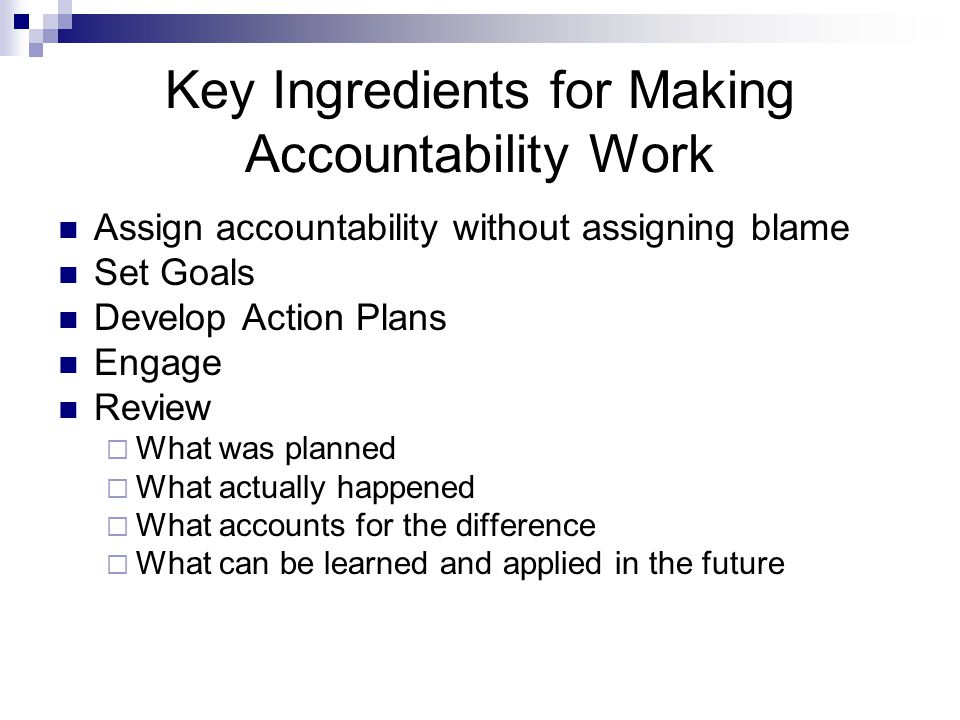Key Ingredients for Making Accountability Work Assign accountability without assigning blame Set Goals Develop Action Plans Engage Review  What was planned  What actually happened  What accounts for the difference  What can be learned and applied in the future
