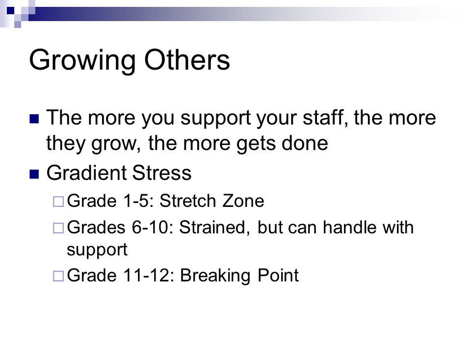 Growing Others The more you support your staff, the more they grow, the more gets done Gradient Stress  Grade 1-5: Stretch Zone  Grades 6-10: Strained, but can handle with support  Grade 11-12: Breaking Point