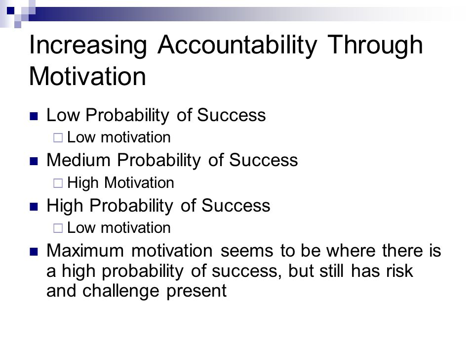 Increasing Accountability Through Motivation Low Probability of Success  Low motivation Medium Probability of Success  High Motivation High Probability of Success  Low motivation Maximum motivation seems to be where there is a high probability of success, but still has risk and challenge present