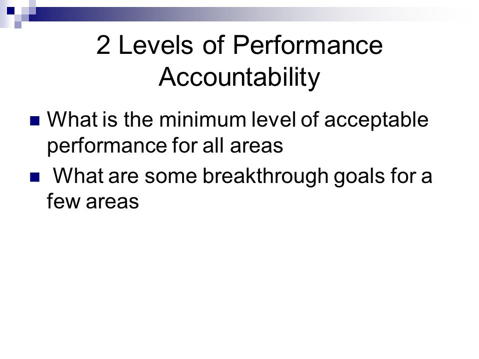 2 Levels of Performance Accountability What is the minimum level of acceptable performance for all areas What are some breakthrough goals for a few areas