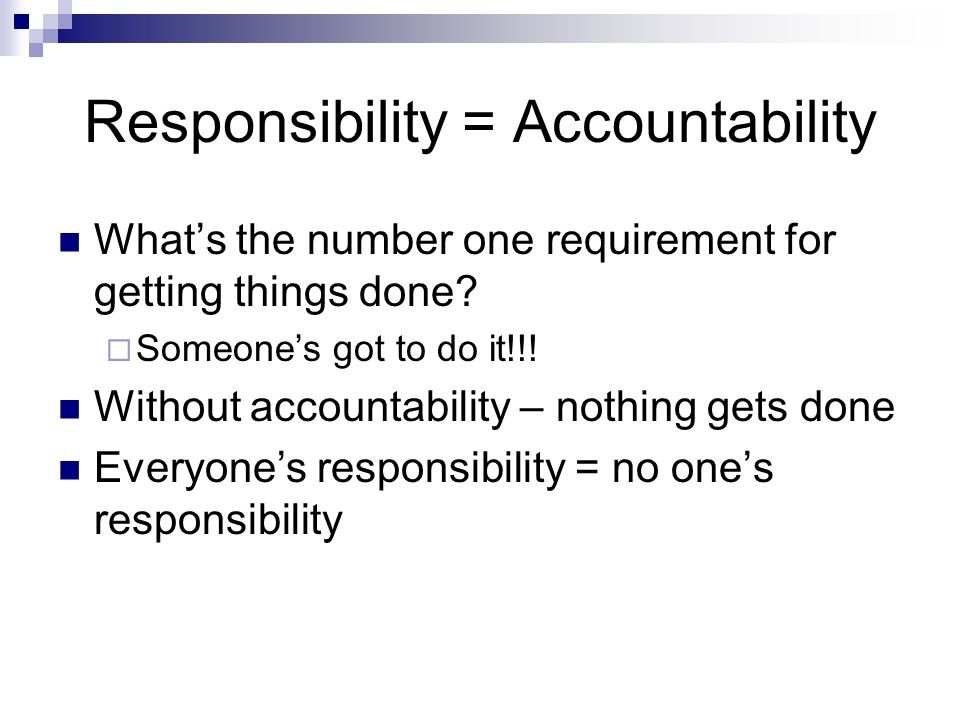 Responsibility = Accountability What's the number one requirement for getting things done.