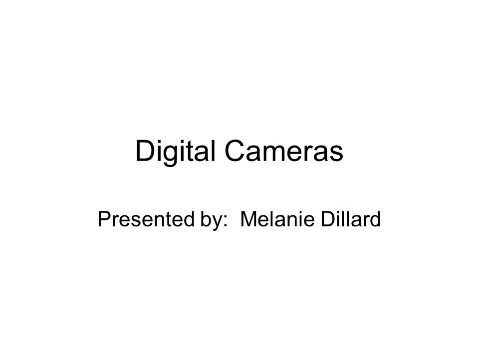 Digital Cameras Presented by: Melanie Dillard