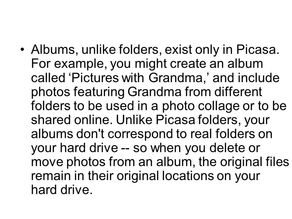 Albums, unlike folders, exist only in Picasa. For example, you might create an album called 'Pictures with Grandma,' and include photos featuring Gran