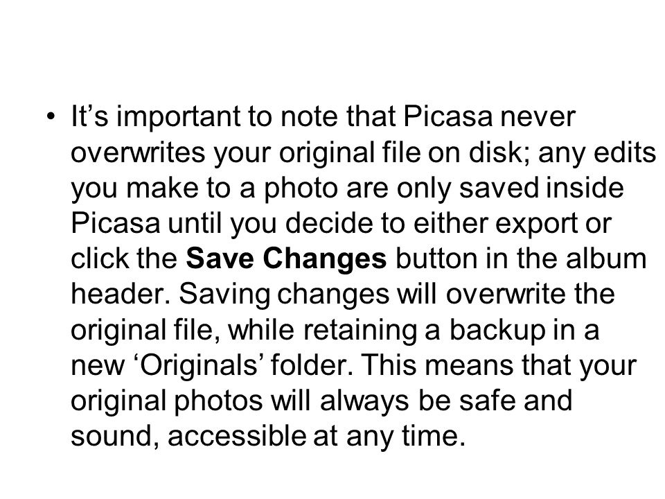 It's important to note that Picasa never overwrites your original file on disk; any edits you make to a photo are only saved inside Picasa until you d